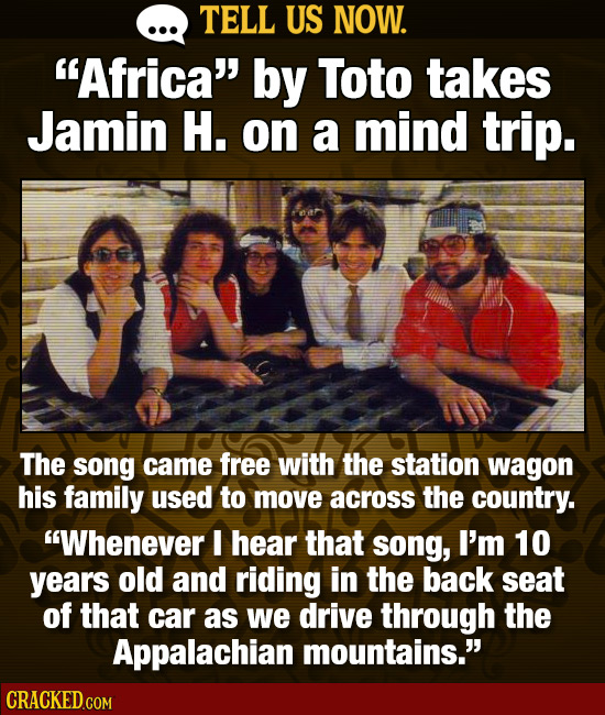 TELL US NOW. Africa by Toto takes Jamin H. on a mind trip. The song came free with the station wagon his family used to move across the country. Wh