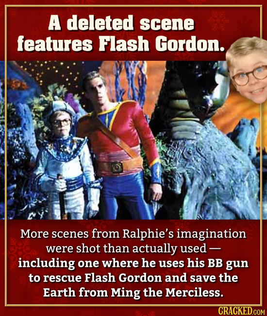 A deleted scene features Flash Gordon. More scenes from Ralphie's imagination were shot than actually used including one where he uses his BB gun to r
