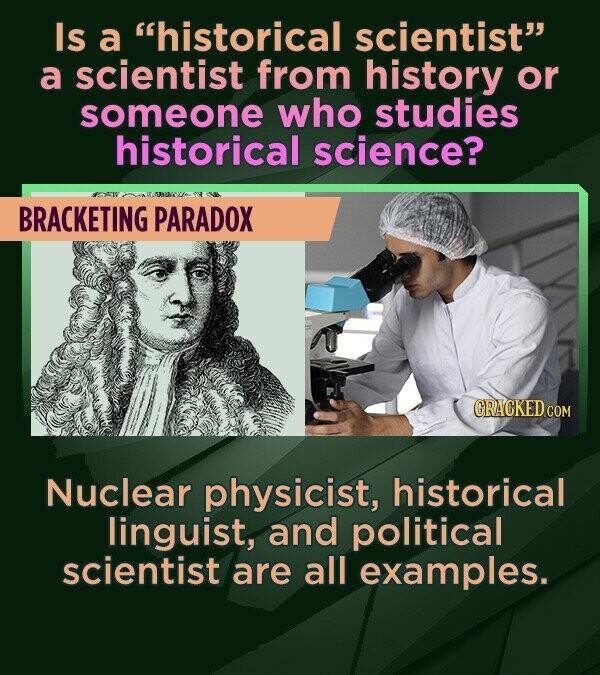 Is a historical scientist a scientist from history or someone who studies historical science? BRACKETING PARADOX CRACKED COM Nuclear physicist, hist