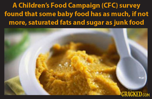 A Children's Food Campaign (CFC) survey found that some baby food has as much, if not more, saturated fats and sugar as junk food CRACKED.COM