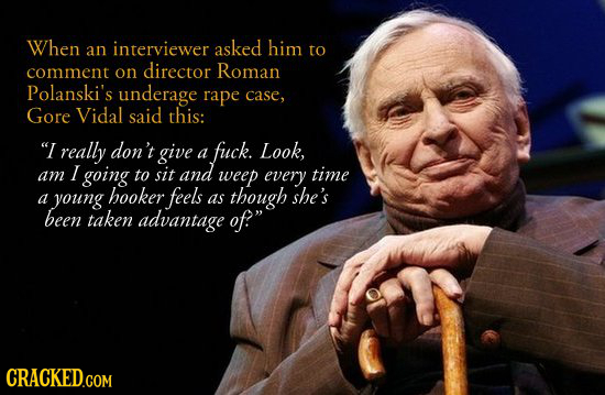 When interviewer asked him an to comment on director Roman Polanski's underage rape case, Gore Vidal said this: I really don't give fuck. a Look, I g