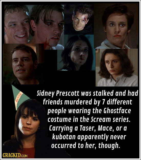 Sidney Prescott was stalked and had friends murdered by 7 different DUNCE people wearing the Ghostface costume in the Scream series. Carrying a Taser,
