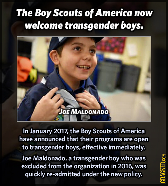 The Boy Scouts of America now welcome transgender boys. JOE MALDONADO In January 2017, the Boy Scouts of America have announced that their programs ar
