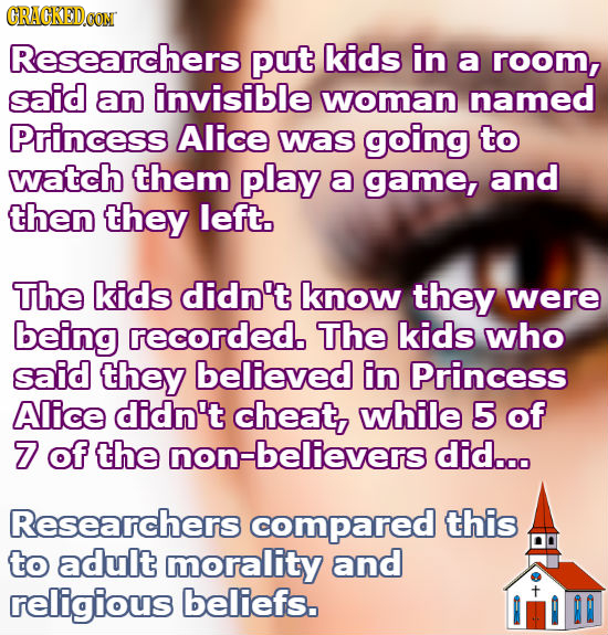GRAGKEDOON Researchers put kids in a room, said an invisible woman named Princess Alice was going to watch them play a game, and then they left. The k