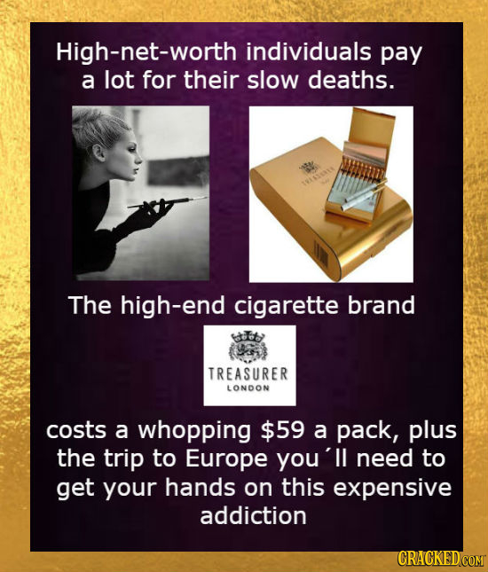 High-net-worth individuals pay a lot for their slow deaths. SARSERES The high-end cigarette brand TREASURER LONDON costs a whopping $59 a pack, plus t
