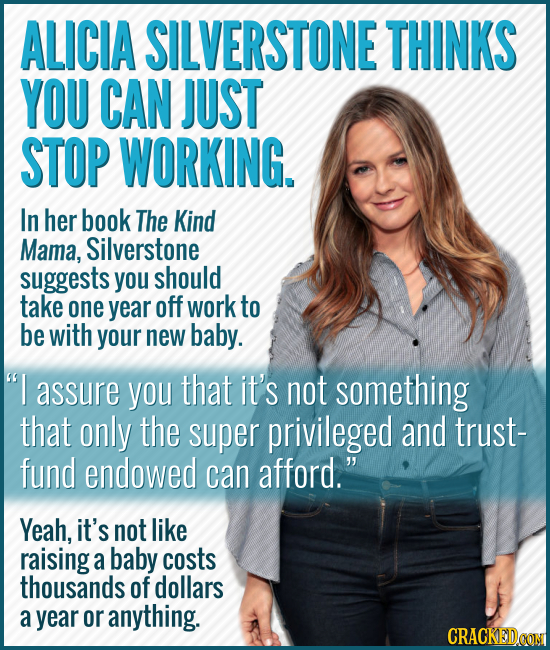 ALICIA SILVERSTONE THINKS YOU CAN JUST STOP WORKING. In her book The Kind Mama, Silverstone suggests you should take one year off work to be with your