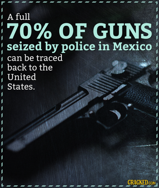 A full 70% OF GUNS seized by police in Mexico can be traced back to the United States. CRACKEDC