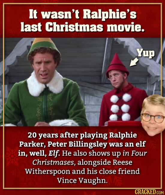 It wasn't Ralphie's last Christmas movie. 20 years after playing Ralphie Parker, Peter Billingsley was an elf in, well, Elf. He also shows up in Four