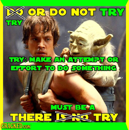 OR DO NOT TRY TRY TRY: MAK AN ATTMET OR ORT TO DO SOM-STHING MUST BE A THERE TRY CRACKED