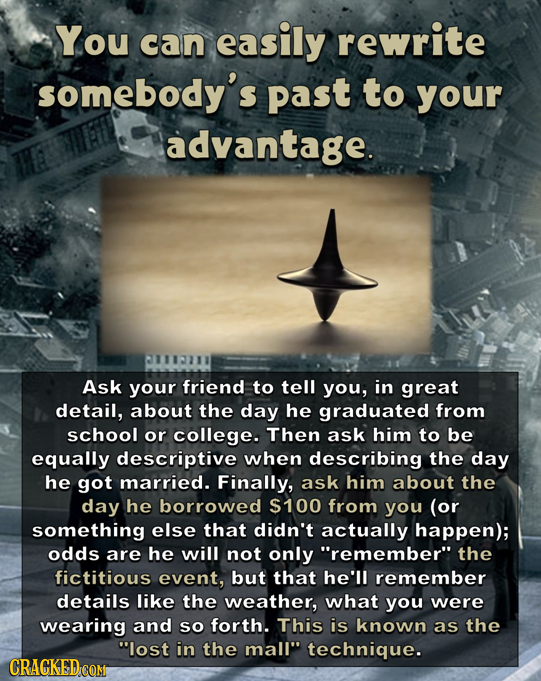 You can easily rewrite somebody's past to your advantage. Ask your friend to tell you, in great detail, about the day he graduated from school or coll