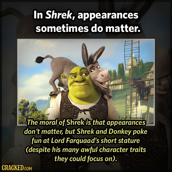 In Shrek, appearances sometimes do matter. The moral of Shrek is that appearances don't matter, but Shrek and Donkey poke fun at Lord Farquaad's short