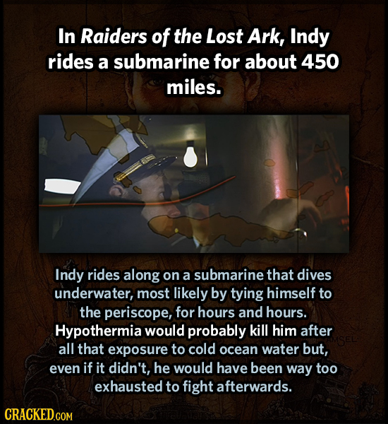 In Raiders of the Lost Ark, Indy rides a submarine for about 450 miles. Indy rides along on a submarine that dives underwater, most likely by tying hi