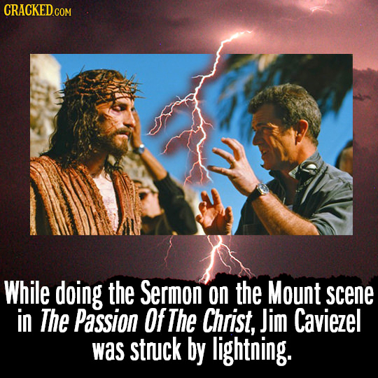 CRACKEDcO COM While doing the Sermon on the Mount scene in The Passion Of The Christ, Jim Caviezel was struck by lightning.