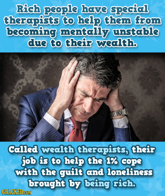 Rich people have special therapists to help them from becoming mentally unstable due to their wealth. Called wealth therapists, their job is to help t