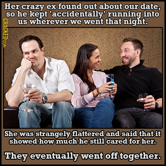 Her crazy ex found out about our date, SO he kept 'accidentally' running into us wherever we went that night. She was strangely flattered and said tha