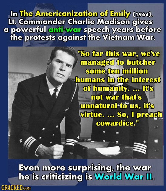 In The Americanization of Emily (1964). Lt. Commander Charlie Madison gives a powerful anti-war speech years before the protests against the Vietnam W