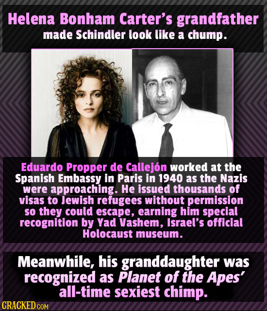 Helena Bonham Carter's grandfather made Schindler look like a chump. Eduardo Propper de Callejon worked at the Spanish Embassy in Paris in 1940 as the