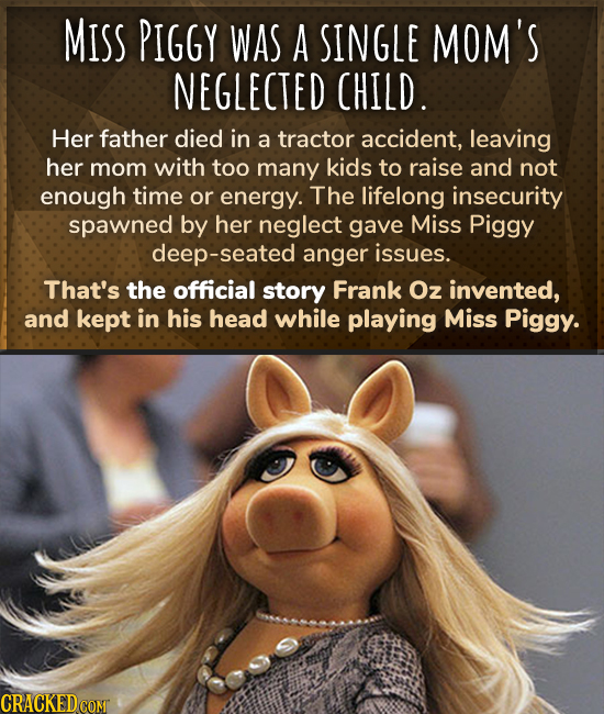 MISS PIGGY WAS A SINGLE MOM'S NEGLECTED CHILD. Her father died in a tractor accident, leaving her mom with too many kids to raise and not enough time