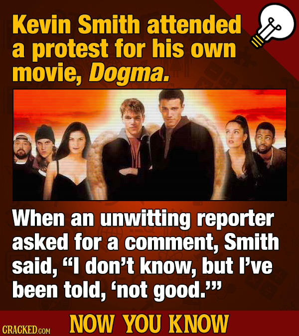 Kevin Smith attended a protest for his own movie, Dogma. When an unwitting reporter asked for a comment, Smith said, I don't know, but I've been told
