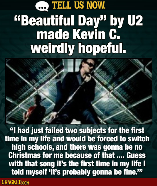 TELL US NOW. Beautiful Day by U2 made Kevin C. weirdly hopeful. I had just failed two subjects for the first time in my life and would be forced to