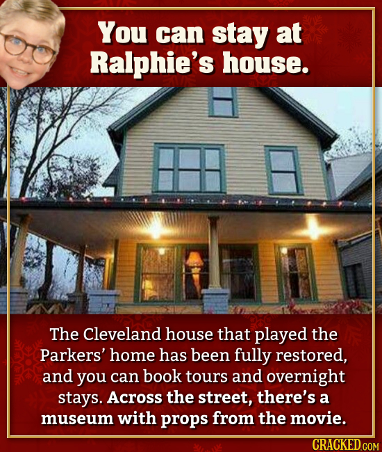 You can stay at Ralphie's house. The Cleveland house that played the Parkers' home has been fully restored, and you can book tours and overnight stays