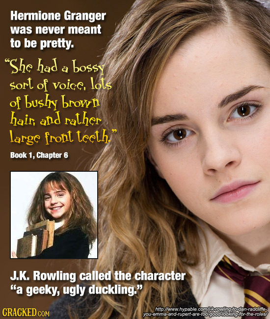 Hermione Granger was never meant to be pretty. She had bossy a sort of voic, lots of bushy brow hair, and rather largc front tceth. Book 1, Chapter
