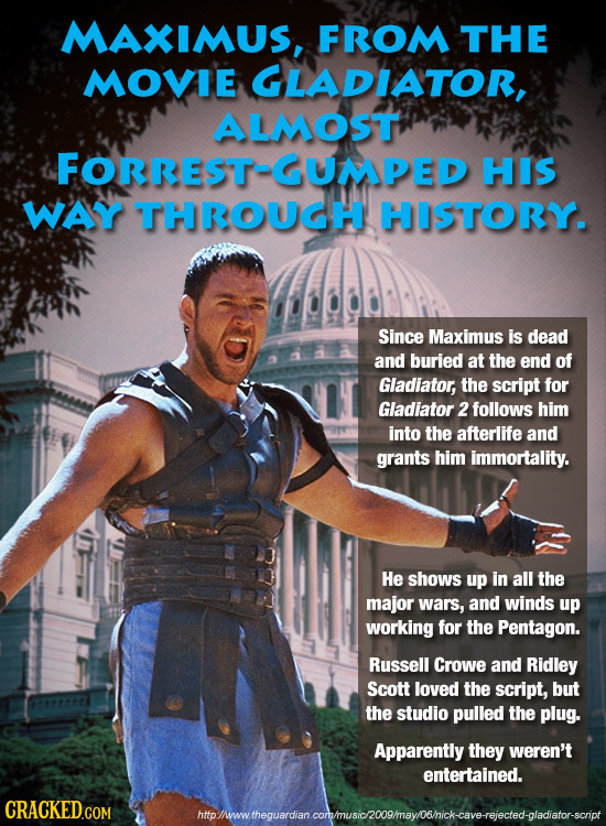 MAXIMUS, FROM THE MOVIE GLADIATOR, ALMOST FORREST-GUMPED HIS WAY THROUGH HISTORY. Since Maximus is dead and buried at the end of Gladiator, the script