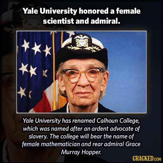 Yale University honored a female scientist and admiral. Yale University has renamed Calhoun College, which was named after an ardent advocate of slave