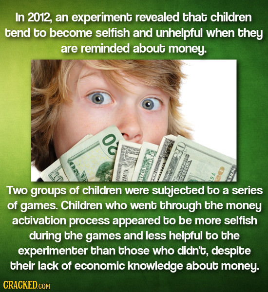 In 2012, an experiment revealed that children tend to become selfish and unhelpful when they are reminded about money. O Two groups of children were s