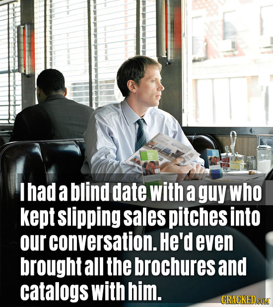 I had a blind date with a guy who kept slipping sales pitches into our conversation. He'd even brought all the brochures and catalogs with him.