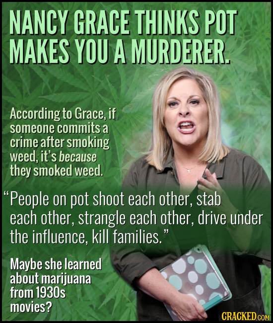 NANCY GRACE THINKS POT MAKES YOU A MURDERER. According to Grace, if someone commits a crime after smoking weed, it's because they smoked weed. People