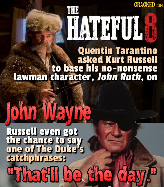 CRACKEDCO THE HATEFUL 8 Quentin Tarantino asked Kurt Russell to base his 0-nonsense lawman character, John Ruth, on John Wayne Russell even got the ch