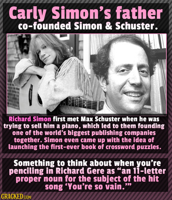 Carly Simon's father co-founded Simon & Schuster. Richard Simon first met Max Schuster when he was trying to sell him a piano, which led to them found