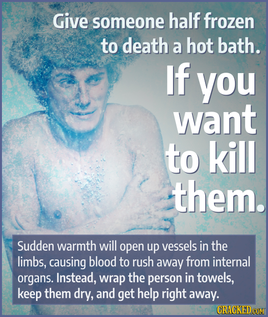 Give someone half frozen to death a hot bath. If you want to kill them. Sudden warmth will open up vessels in the limbs, causing blood to rush away fr