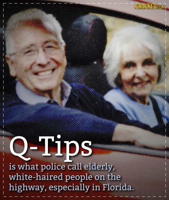 GRACKED COM Q-Tips is what police call elderly, white-haired people on the highway, especially in Florida.