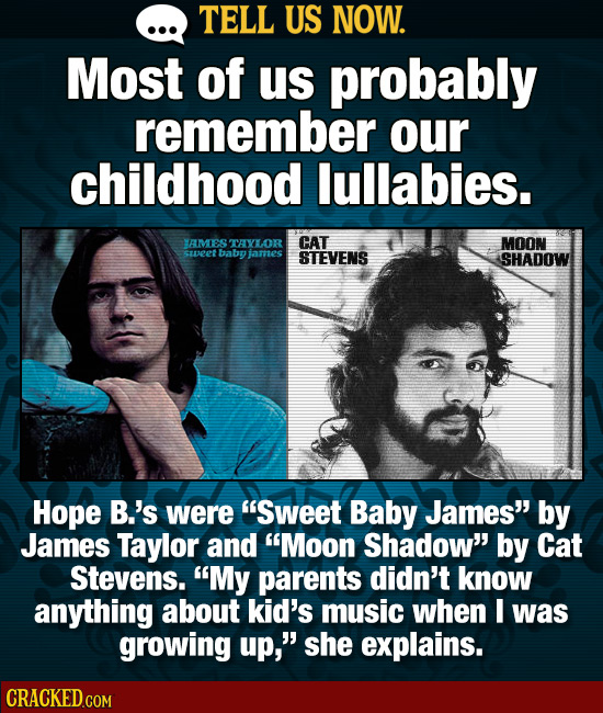 TELL US NOW. Most of us probably remember ouR childhood lullabies. AMES TAXLOR CAT MOON sa2et Baby lames STEVENS SHADOW Hope B.'s were SweeT Baby Jam