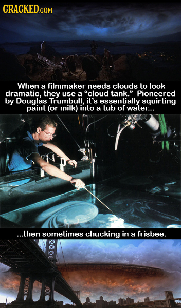 CRACKED.COM When a filmmaker needs clouds to look dramatic. they use a cloud tank. Pioneered by Douglas Trumbull. it's essentially squirting paint (