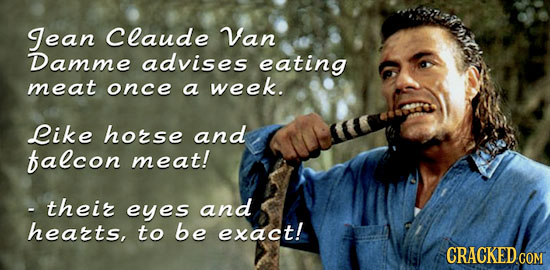 Jean claude Van Damme advises eating meat once a week. Like hozse and falcon meat! -theiz eyes and hearts, to be exact! CRACKEDcO COM