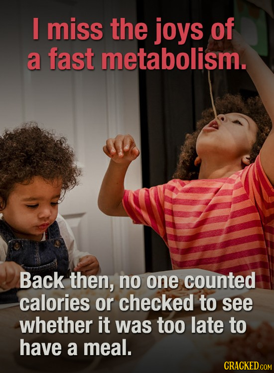 I miss the joys of a fast metabolism. Back then, no one counted calories or checked to see whether it was too late to have a meal.