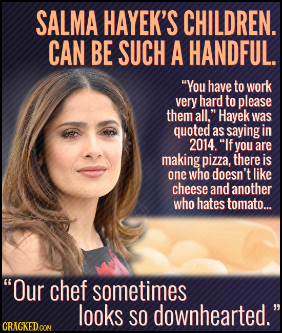 SALMA HAYEK'S CHILDREN. CAN BE SUCH A HANDFUL. You have to work very hard to please them all, Hayek was quoted as saying in 2014. If you are making
