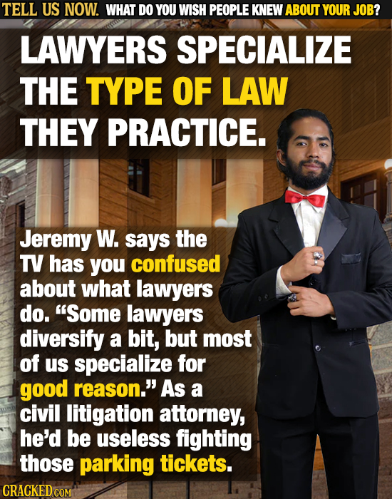 TELL US NOW. WHAT DO YOU WISH PEOPLE KNEW ABOUT YOUR JOB? LAWYERS SPECIALIZE THE TYPE OF LAW THEY PRACTICE. Jeremy W. says the TV has you confused abo