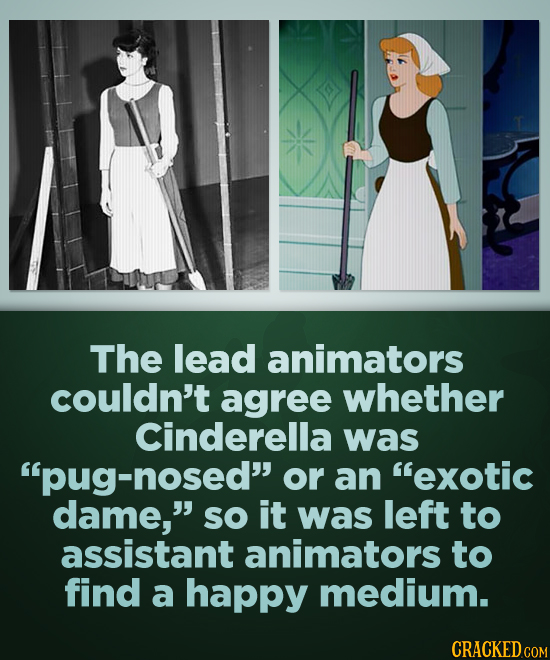 The lead animators couldn't agree whether Cinderella was pug nosed or an exotic dame, SO it was left to assistant animators to find a happy medium