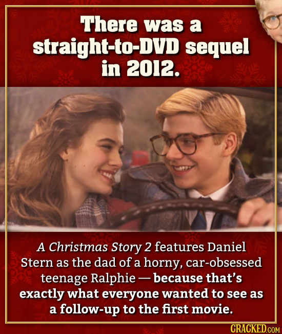 There was a straight-to-DVD sequel in 2012. A Christmas Story 2 features Daniel Stern as the dad of a horny, car-obsessed teenage Ralphie- -because th