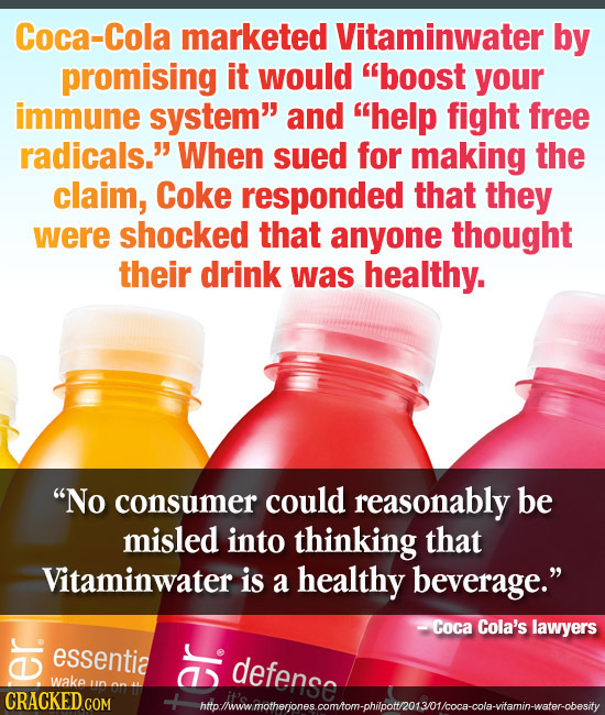 Coca-Cola marketed Vitaminwater by promising it would boost your immune system and help fight free radicals. When sued for making the claim, Coke