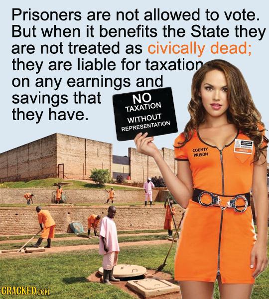 Prisoners are not allowed to vote. But when it benefits the State they are not treated as civically dead; they are liable for taxation on any earnings