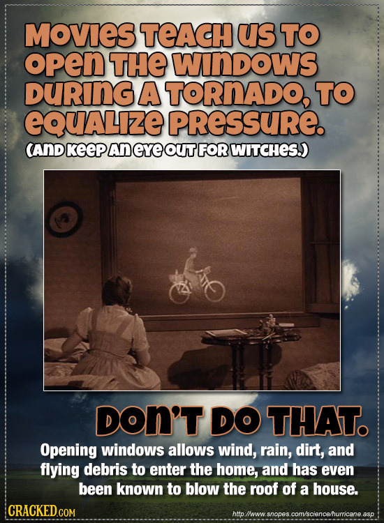 MOVIES TEACH us TO open THE WInDOWS DURING A TORNADO, TO eQuALize PRESSURE. CAND KeeP An eye OUT FOR WITCHES.) DON'T DO THAT. Opening windows allows w