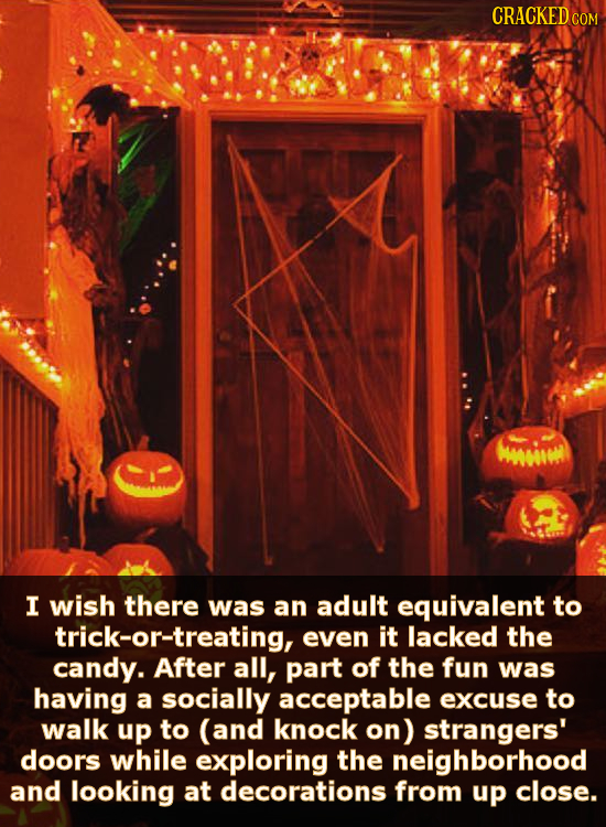 CRACKED COM WiWE I wish there was an adult equivalent to trick-or-treating, even it lacked the candy. After all, part of the fun was having a socially
