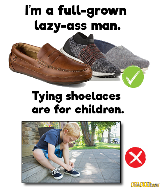 I'm a grown lazy-ass man. Tying shoelaces are for children. > GRACKEDCON