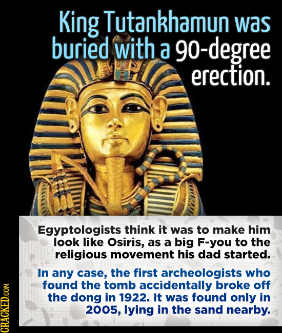 King Tutankhamun was buried with a g0-degree erection. Egyptologists think it was to make him look like Osiris, as a big F-you to the religious moveme