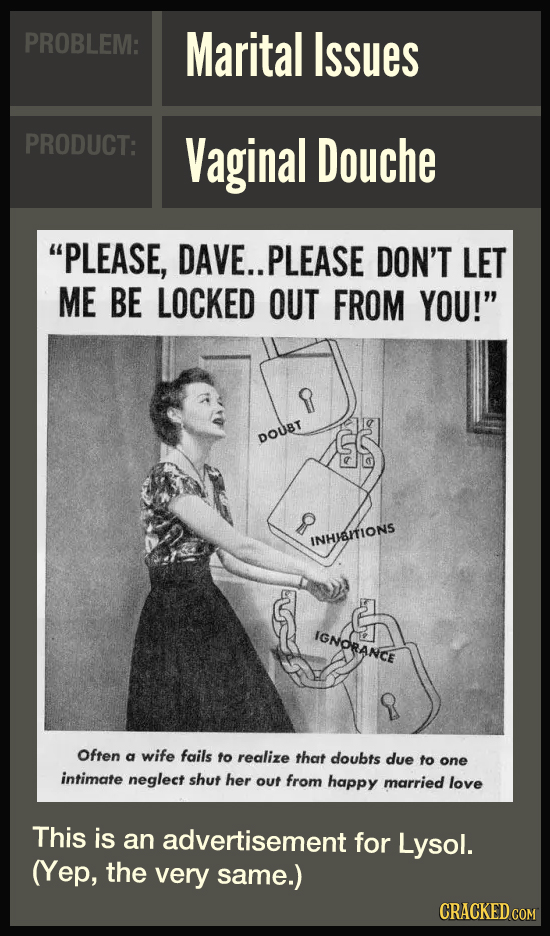 PROBLEM: Marital Issues PRODUCT: Vaginal Douche PLEASE, DAVE.. PLEASE DON'T LET ME BE LOCKED OUT FROM YOU! R DOUBT INHAITIONS IGNORANCE R Often a wi
